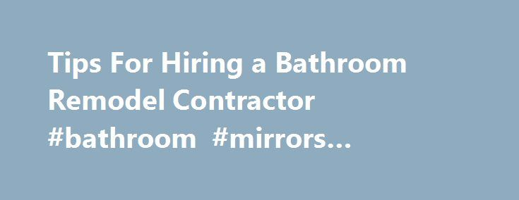 Tips For Hiring a Bathroom Remodel Contractor #bathroom #mirrors #contemporary http://bathrooms.remmont.com/tips-for-hiring-a-bathroom-remodel-contractor-bathroom-mirrors-contemporary/  #bathroom contractors 3 Tips On Hiring a Bathroom Remodeling Contractor By Lee Wallender. Home Renovations Expert In 2000, Lee Wallender first jumped into home renovation with that classic first move: pulling back the carpet of his freshly-purchased house to see if there was solid hardwood underneath. He has…