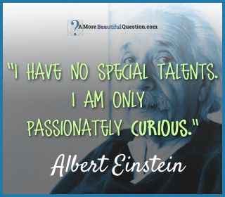"""Albert Einstein quote: """"I have no special talents. I am only passionately curious."""" Quotes About Questioning - A More Beautiful Question by Warren Berger"""