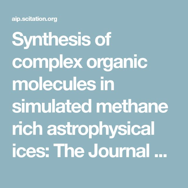 Synthesis of complex organic molecules in simulated methane rich astrophysical ices: The Journal of Chemical Physics: Vol 147, No 22