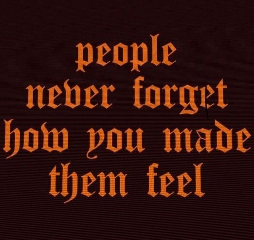 people never forget how you made them feel people never forget how you made them feel