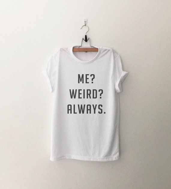Me weird always tshirt funny tee tumblr shirts with saying graphic tee womens t-shirts birthday gift best friends