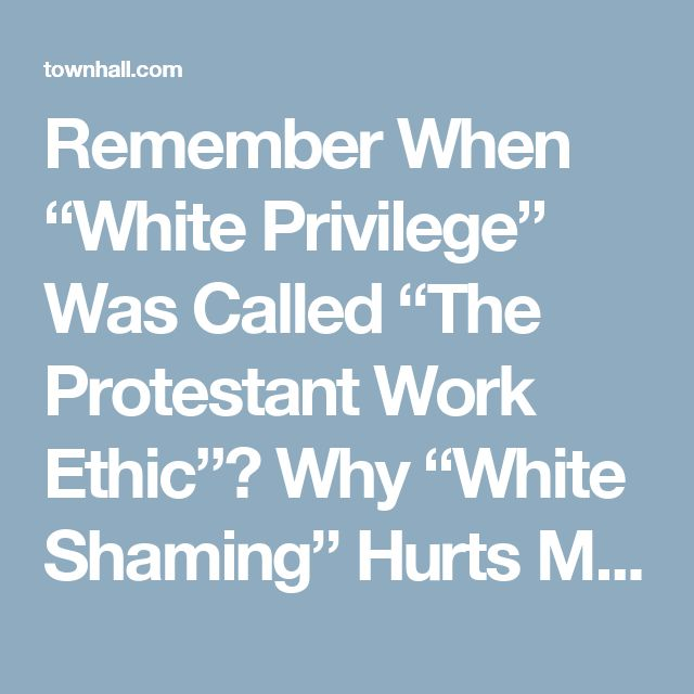 """Remember When """"White Privilege"""" Was Called """"The Protestant Work Ethic""""? Why """"White Shaming"""" Hurts Minorities The Most - Joseph Bilello"""