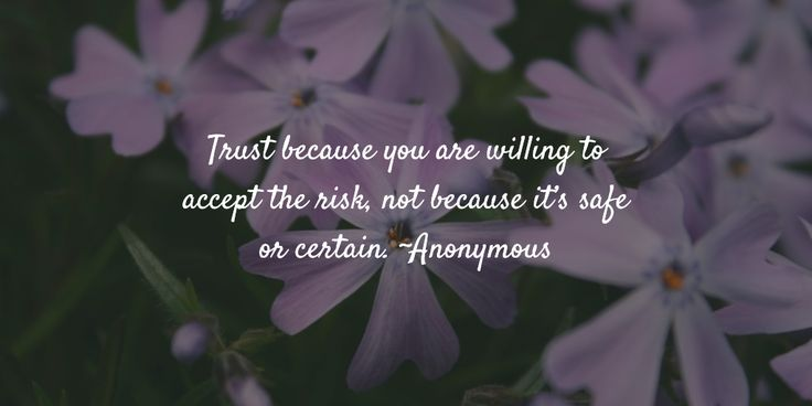 Trust because you are willing to accept the risk, not because it's safe or certain. ~Anonymous