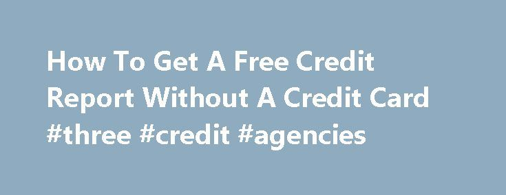 How To Get A Free Credit Report Without A Credit Card #three #credit #agencies http://england.remmont.com/how-to-get-a-free-credit-report-without-a-credit-card-three-credit-agencies/  #free credit report without credit card # Getting a free credit report without a credit card is not difficult. Many people seem to think that if they don't possess a credit card they will have difficulty getting any kind of a credit report, let alone a free one. This is not the case. You are entitled to get a…