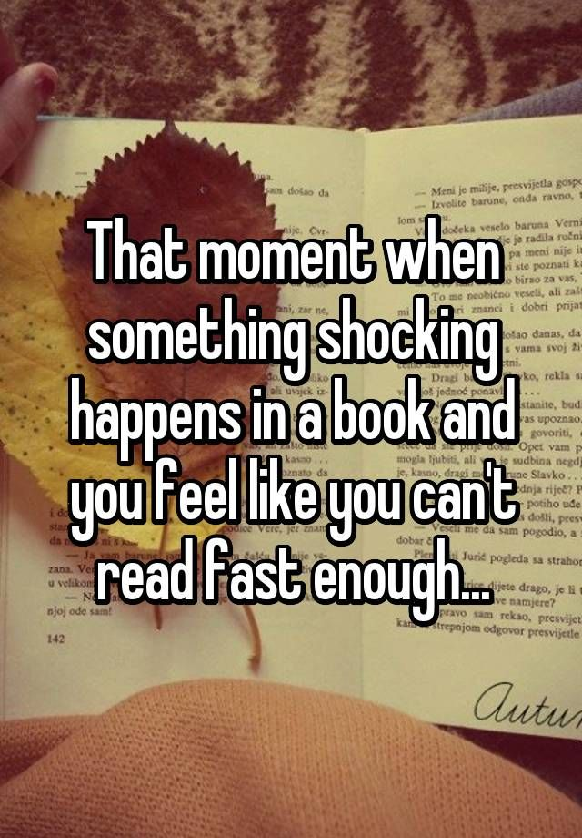 That moment when something shocking happens in a book and you feel like you can't read fast enough...