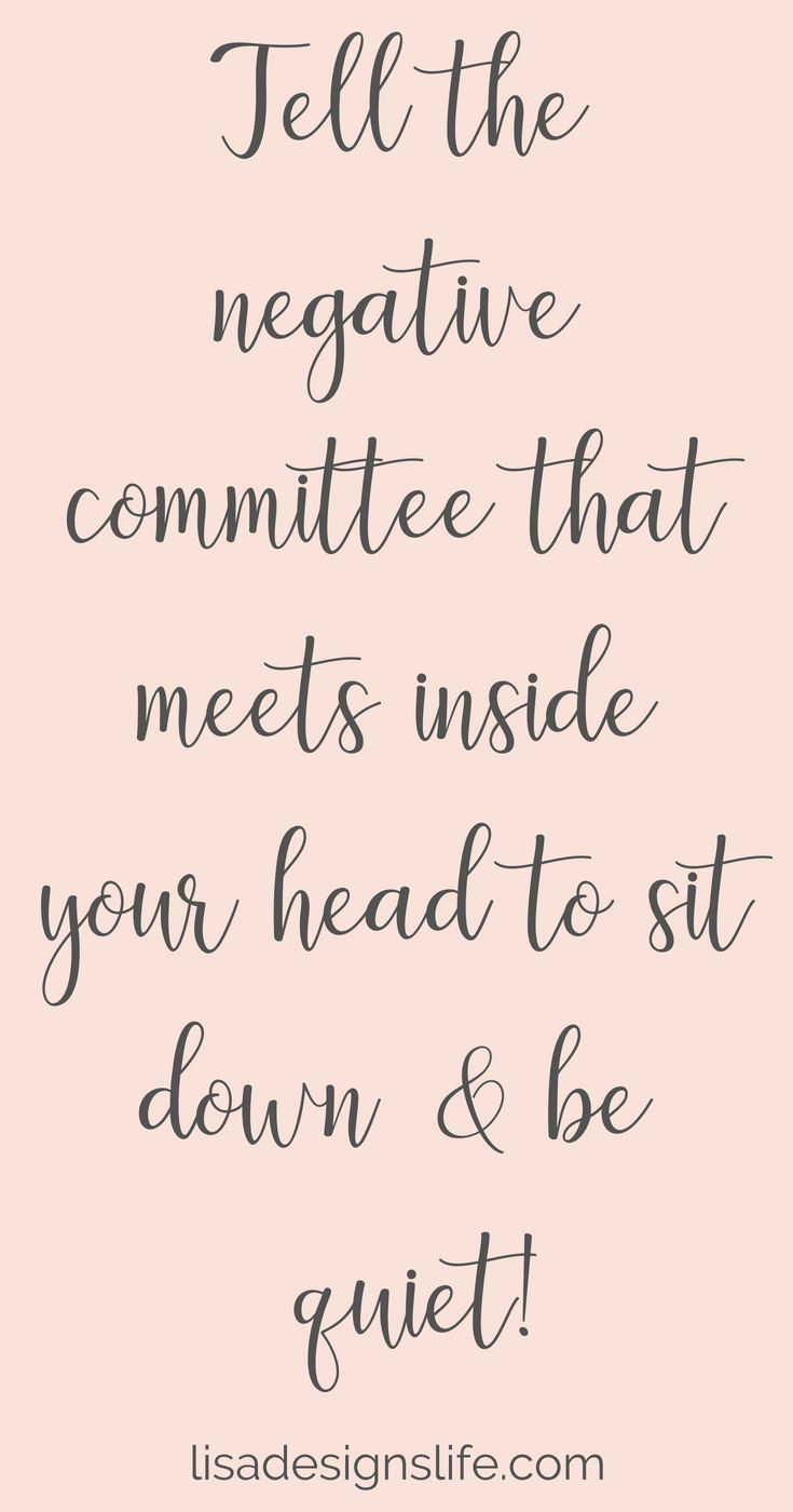 Tell the negative committee that meets inside your head to sit down & be Quiet!!…