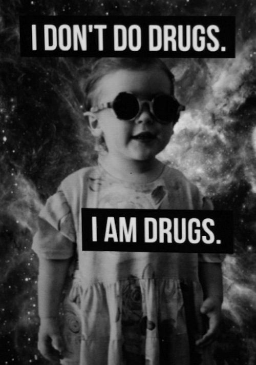 I am drugs...awesome. My happiness will give you a contact high <3