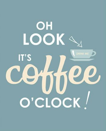 Oh look...it's coffee o'clock!  Get up ! Your to late for coffee.  Love, mom