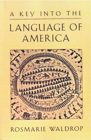 "A Key into the Language of America, by Rosmarie Waldrop: ""[Roger] Williams's A Key into the Language of America was the first extensive vocabulary and study of an Indian language printed in English. Waldrop's Key is a return and a reinscription. She...intersplices, turns, overturns, plots, weaves and threads, line for line, at least three structural systems... Waldrop's A Key is a witty, and deeply moving, translation of sexual and textual division and witness."" — Susan Howe"