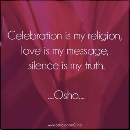 """Celebration is my religion, love is my message, silence is my truth."" Osho"