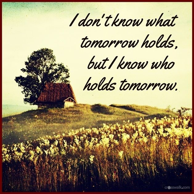 I Don't Know What Tomorrow Holds - Inspirations | What about tomorrow, Tomorrow, Hold on