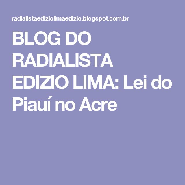 BLOG DO RADIALISTA EDIZIO LIMA: Lei do Piauí no Acre