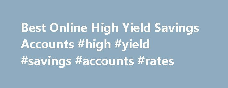 Best Online High Yield Savings Accounts #high #yield #savings #accounts #rates http://nevada.nef2.com/best-online-high-yield-savings-accounts-high-yield-savings-accounts-rates/  # Advertising disclosure This content is not provided or commissioned by the bank advertiser. Opinions expressed here are author's alone, not those of the bank advertiser, and have not been reviewed, approved or otherwise endorsed by the bank advertiser. This site may be compensated through the bank advertiser…