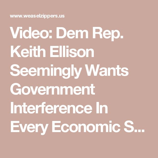 Video: Dem Rep. Keith Ellison Seemingly Wants Government Interference In Every Economic Sector   Weasel Zippers