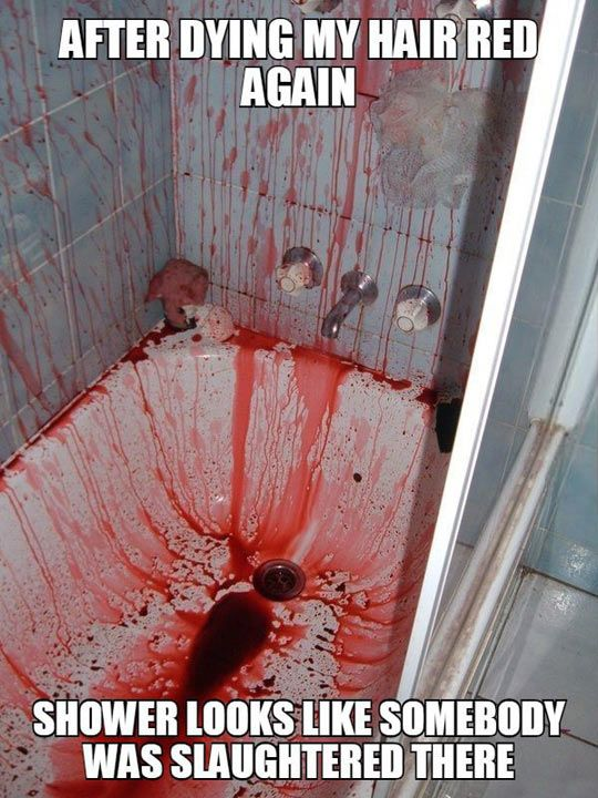 Bloody Dying Hair - I have seen this for myself as dying has happened in my shower. I mean dyed my hair.