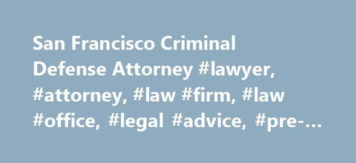 San Francisco Criminal Defense Attorney #lawyer, #attorney, #law #firm, #law #office, #legal #advice, #pre-arrest, #attorney, http://san-diego.remmont.com/san-francisco-criminal-defense-attorney-lawyer-attorney-law-firm-law-office-legal-advice-pre-arrest-attorney/  # Aggressive, Passionate, Effective Criminal Defense Call for a Free Consultation We Are Hard-Hitting Advocates For Our Clients For more than 35 years, we have provided aggressive representation to individuals and organizations in…