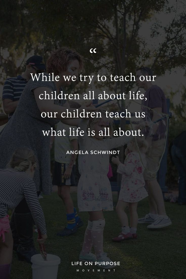 While we try to teach our children all about life, our children teach us what life is all about.