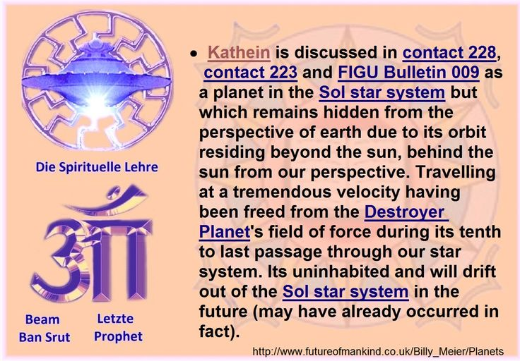•Kathein is discussed in contact 228, contact 223 and FIGU Bulletin 009 as a planet in the Sol star system but which remains hidden from the perspective of earth due to its orbit residing beyond the sun, behind the sun from our perspective. Travelling at a tremendous velocity having been freed from the Destroyer Planet's field of force during its tenth to last passage through our star system. Its uninhabited and will drift out of the Sol star system in the future (may have already occurred…