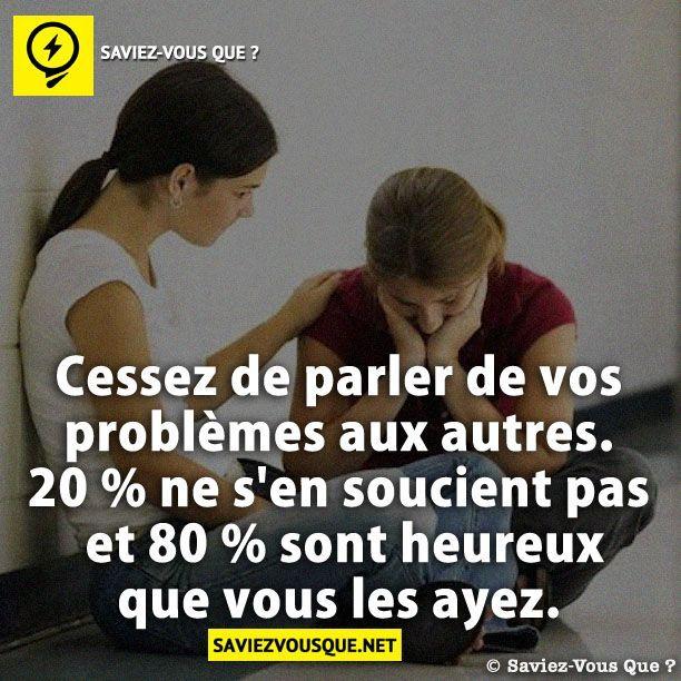 Cessez de parler de vos problèmes aux autres. 20 % ne s'en soucient pas et 80 % sont heureux que vous les ayez.
