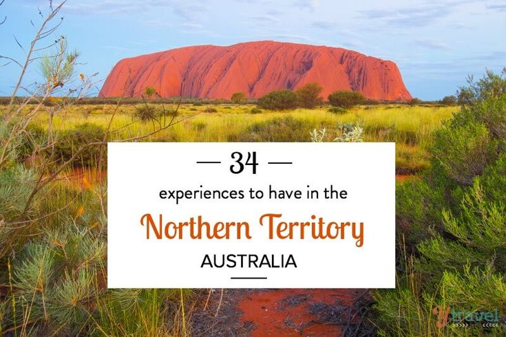 The Northern Territory is unlike anywhere else in Australia. From the Outback to Darwin, it's uniquely Australian. Here are 34 experiences for your list.