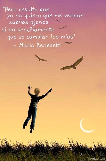 """But it turns out I didn't want to sell me other's dreams, but that my dreams were fulfilled simply"" Mario Benedetti"