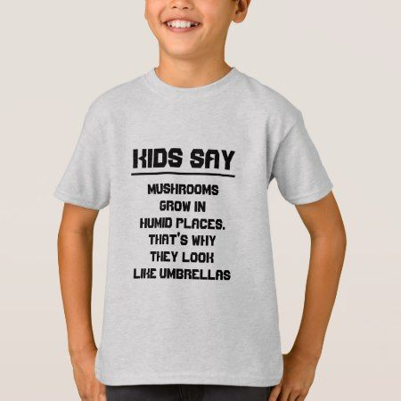 Kids say: Mushrooms grow in humid places T-Shirt - click/tap to personalize and buy