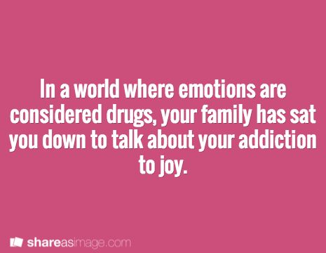 In a world where emotions are considered drugs, your family has sat you down to talk about your addiction to joy.