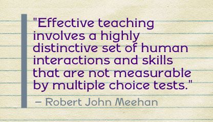 """Effective teaching involves a highly distinctive set of human interactions and skills that are not measurable by multiple choice tests."" Robert John Meehan"