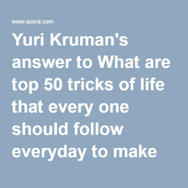 Yuri Kruman's answer to What are top 50 tricks of life that every one should follow everyday to make life easier? - Quora