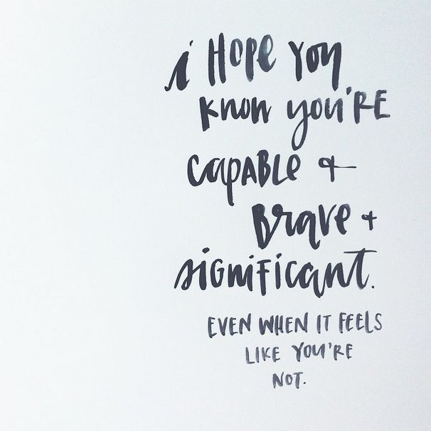 I hope you know you're capable & brave & significant. Even when it feels like you're not.