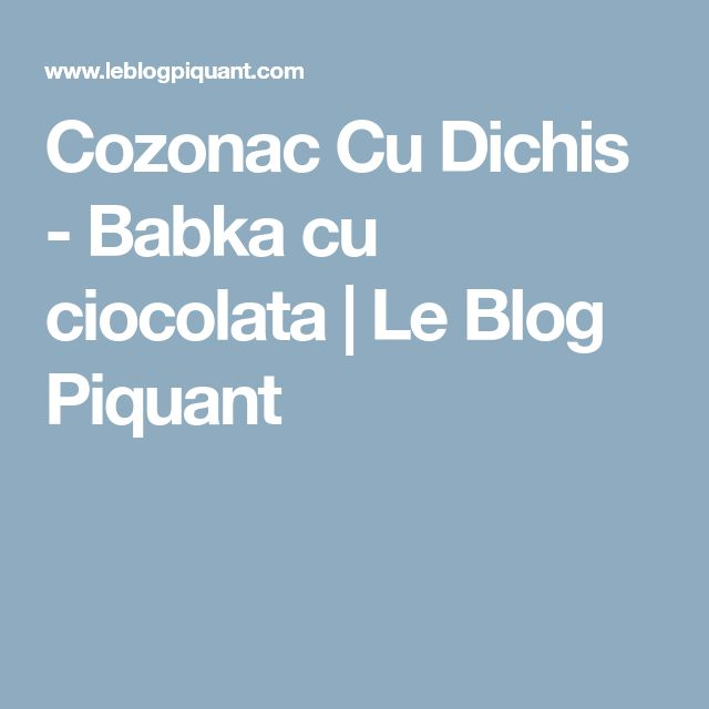 Cozonac Cu Dichis - Babka cu ciocolata   Le Blog Piquant