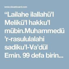 """""""Lailahe ilallahü'l Melikü'l hakku'l mübin.Muhammedü'r-rasululalahi sadiku'l-Va'dül Emin. 99 defa birinci bölüm okunur,100 de ikinci okunur. Beklenmedik,bilinmedik bir yerden rızık elde etmek için haftada 2-3 defa okuyarak, 3 cuma tekrar edilirse,Allahın iziniyle maksada ulaşılır. [IMG] Aşağıdaki dua 101 defa her türlü bağlılığı çözmek için suya okunur,ve içilir yada içirilir, okunan su ile el yüz yıkanır. """"İnne fetahna leke fethan-mübina,ve fütihastis-semaü fekanet ebvaba.Fe-ekiylü küllefi"""