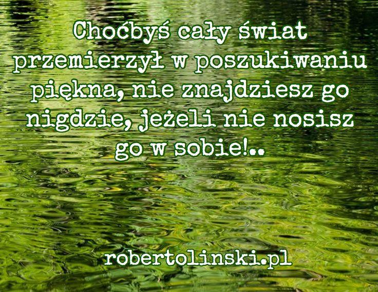 Choćbyś cały świat przemierzył w poszukiwaniu piękna, nie znajdziesz go nigdzie, jeżeli nie nosisz go w sobie!.. / robertolinski.pl