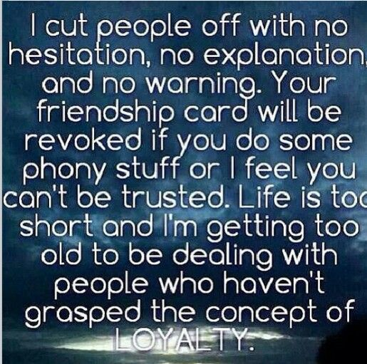 I cut people off with no hesitation, no explanation, & no warning.  Your friendship card will be revoked if you do some phony stuff or I feel you can't be trusted.  Life is too short & I'm getting too old to deal with people who haven't grasped the concept of loyalty.