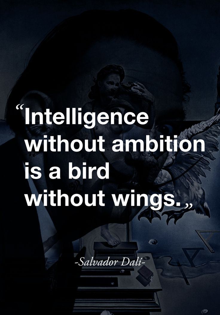 """Intelligence without ambition is a bird without wings.""  -Salvador Dali-"