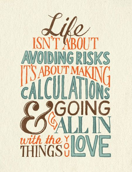 Life isn't about avoiding risks. It's about making calculations & going all in with the things you love.