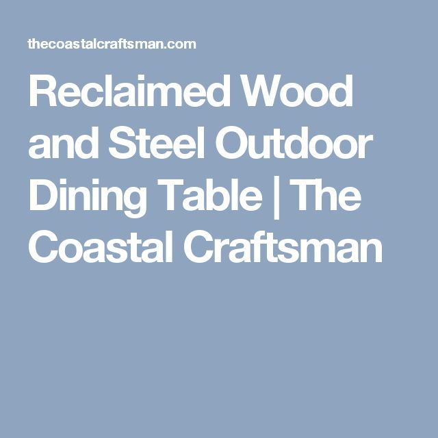 Reclaimed Wood and Steel Outdoor Dining Table   The Coastal Craftsman