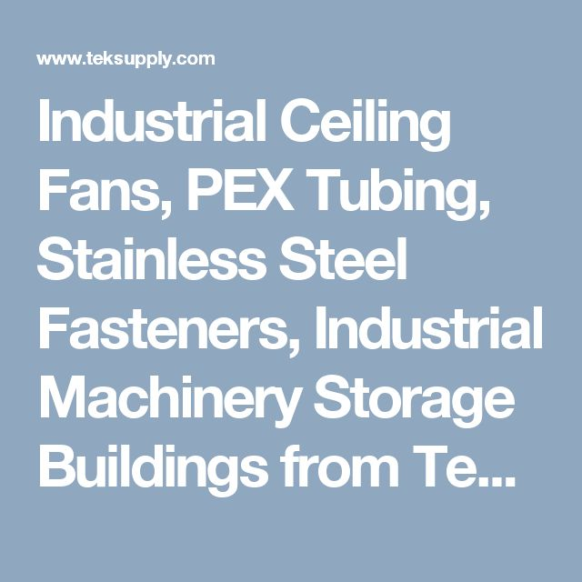 Industrial Ceiling Fans, PEX Tubing, Stainless Steel Fasteners, Industrial Machinery Storage Buildings from TekSupply