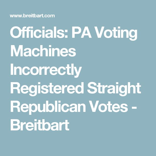 Officials: PA Voting Machines Incorrectly Registered Straight Republican Votes - Breitbart