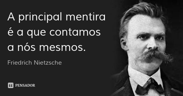 A principal mentira é a que contamos a nós mesmos. — Friedrich Nietzsche