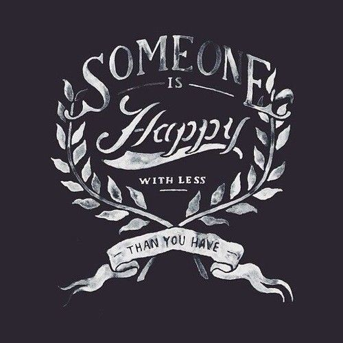 Someone is happy with less than you have