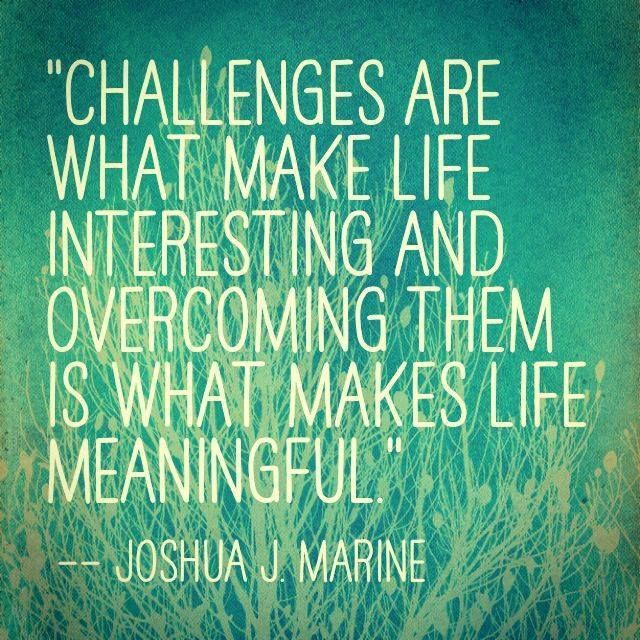 """Challenges are what make life interesting and overcoming them is what makes life meaningful."" Joshua J. Marine #strength #quote"