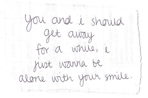 You and I should get away for a while, I just wanna be alone with your smile.