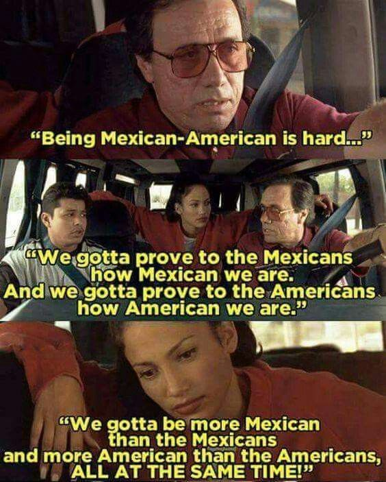Image result for we gotta prove to the mexicans how mexican we are, and we gotta prove to the americans how