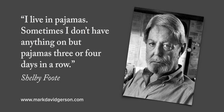"""""""I live in pajamas. Sometimes I don't have anything on but pajamas three or four days in a row."""" – Shelby Foote. Read the full Paris Review interview at http://www.theparisreview.org/interviews/931/the-art-of-fiction-no-158-shelby-foote. More writing inspiration at http://www.markdavidgerson.com"""