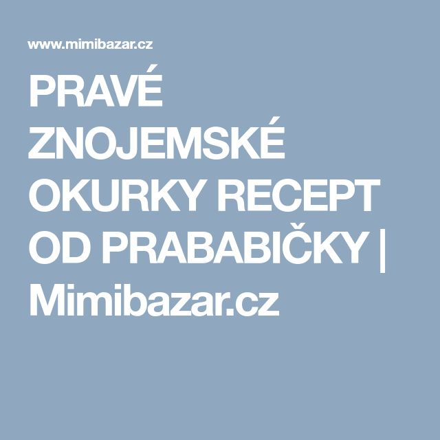 PRAVÉ ZNOJEMSKÉ OKURKY RECEPT OD PRABABIČKY | Mimibazar.cz