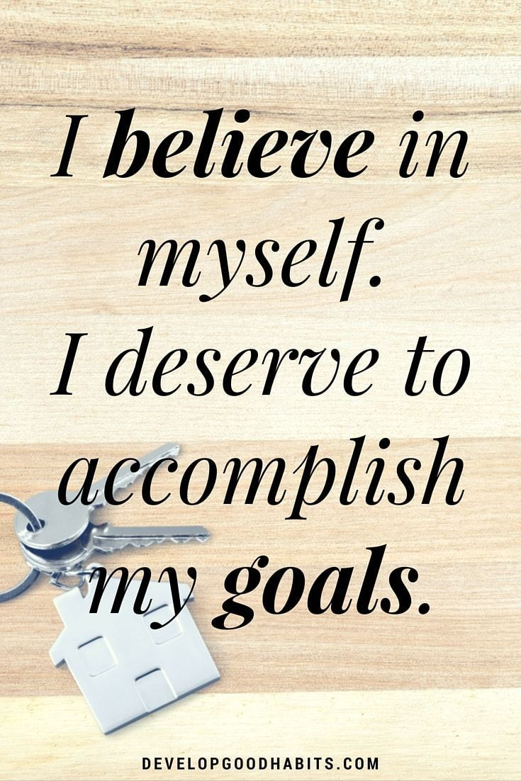 Self -confidence affirmations - I believe in myself. I deserve to accomplish my goals.