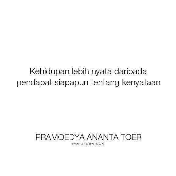 "Pramoedya Ananta Toer - ""Kehidupan lebih nyata daripada pendapat siapapun tentang kenyataan"". life, wisdom, reality, opinion"