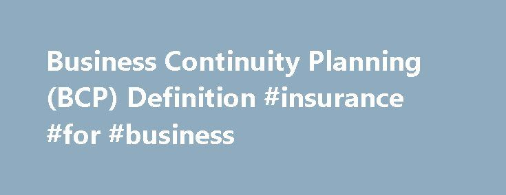 Business Continuity Planning (BCP) Definition #insurance #for #business http://bank.remmont.com/business-continuity-planning-bcp-definition-insurance-for-business/  #business continuity plan # Business Continuity Planning – BCP What is the 'Business Continuity Planning – BCP' The business continuity planning (BCP) is the creation of a strategy through the recognition of threats and risks facing a company, with an eye to ensure that personnel and assets are protected and able to function in…