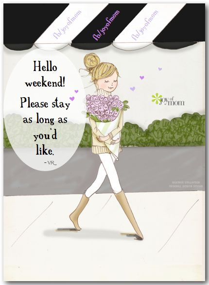 Hello Weekend! Please Stay As Long As Youu0027d Like. ~ Vicki Reece